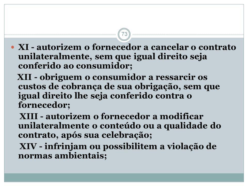 73 XI - autorizem o fornecedor a cancelar o contrato unilateralmente, sem que igual direito seja conferido ao consumidor; XII - obriguem o consumidor