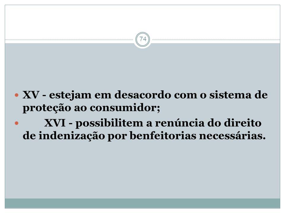74 XV - estejam em desacordo com o sistema de proteção ao consumidor; XVI - possibilitem a renúncia do direito de indenização por benfeitorias necessá