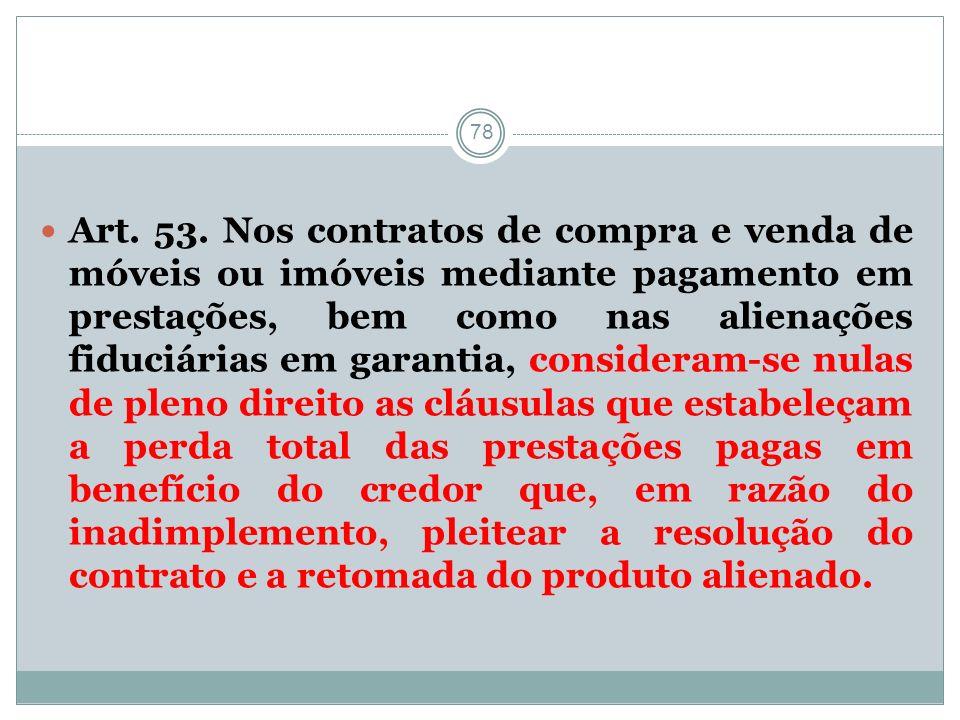 78 Art. 53. Nos contratos de compra e venda de móveis ou imóveis mediante pagamento em prestações, bem como nas alienações fiduciárias em garantia, co