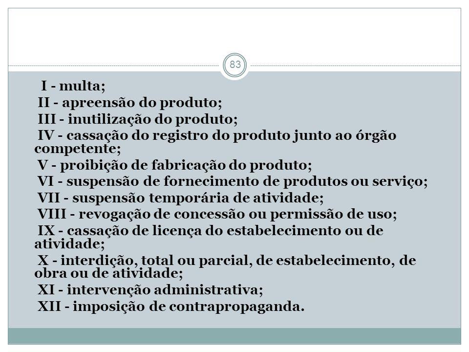 83 I - multa; II - apreensão do produto; III - inutilização do produto; IV - cassação do registro do produto junto ao órgão competente; V - proibição