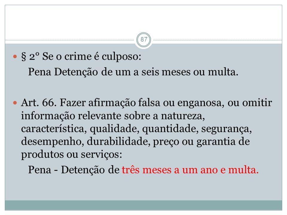 87 § 2° Se o crime é culposo: Pena Detenção de um a seis meses ou multa. Art. 66. Fazer afirmação falsa ou enganosa, ou omitir informação relevante so