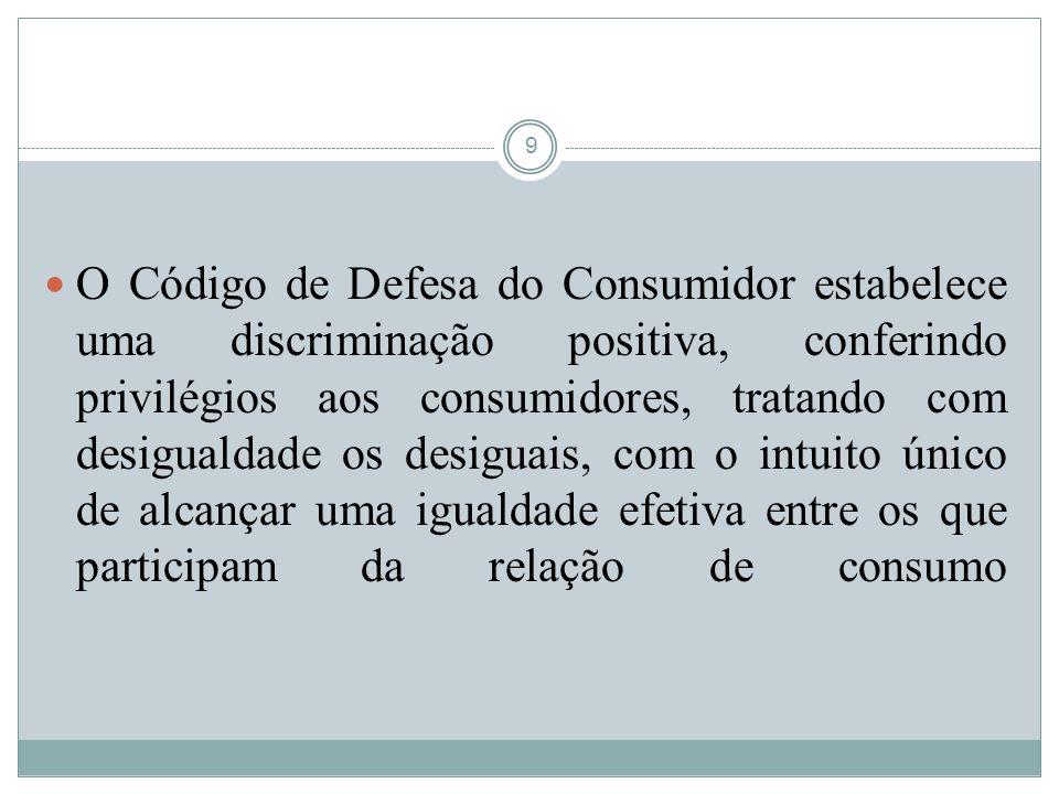 9 O Código de Defesa do Consumidor estabelece uma discriminação positiva, conferindo privilégios aos consumidores, tratando com desigualdade os desigu