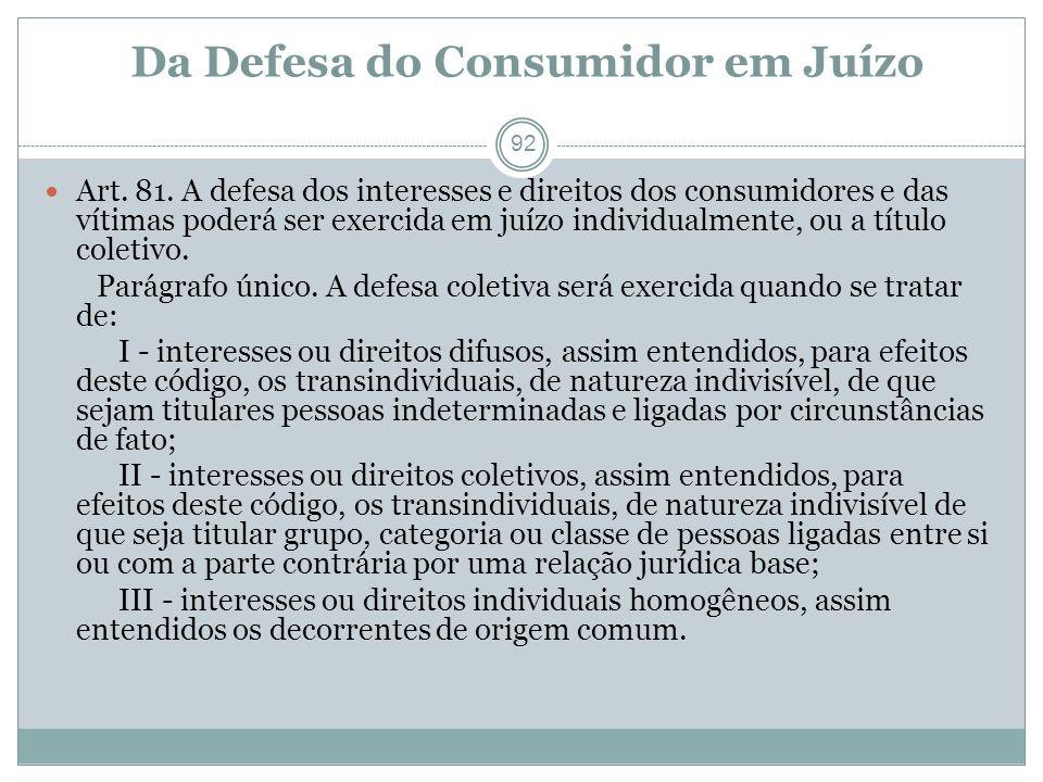 Da Defesa do Consumidor em Juízo 92 Art. 81. A defesa dos interesses e direitos dos consumidores e das vítimas poderá ser exercida em juízo individual