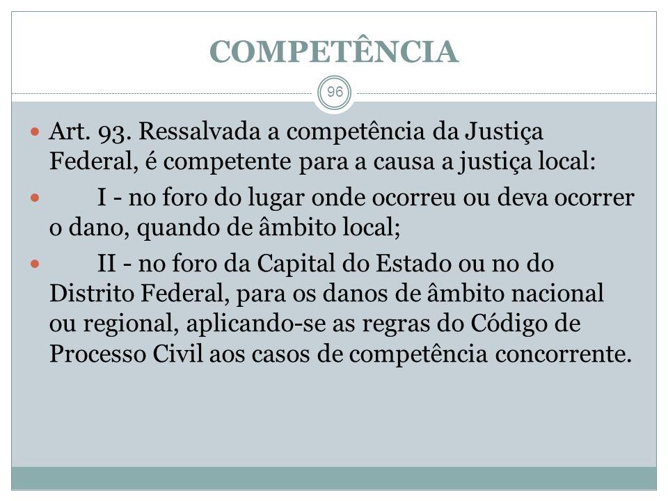 COMPETÊNCIA 96 Art. 93. Ressalvada a competência da Justiça Federal, é competente para a causa a justiça local: I - no foro do lugar onde ocorreu ou d