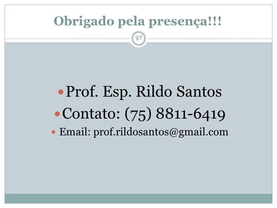 Obrigado pela presença!!! 97 Prof. Esp. Rildo Santos Contato: (75) 8811-6419 Email: prof.rildosantos@gmail.com