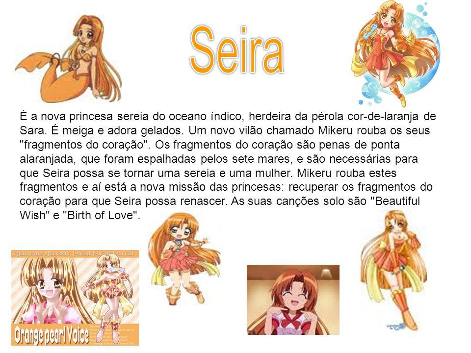 É a nova princesa sereia do oceano índico, herdeira da pérola cor-de-laranja de Sara. É meiga e adora gelados. Um novo vilão chamado Mikeru rouba os s