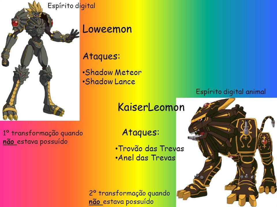 Loweemon Ataques: Shadow Meteor Shadow Lance KaiserLeomon 1º transformação quando não estava possuído Ataques: Trovão das Trevas Anel das Trevas 2º transformação quando não estava possuído Espírito digital animal Espírito digital
