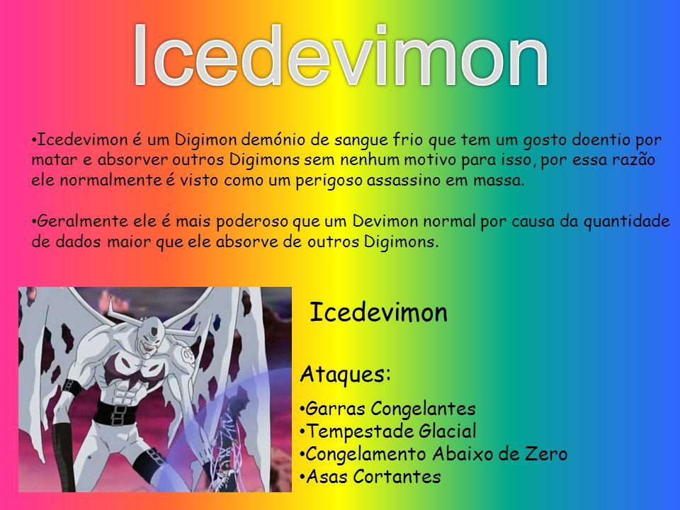 Icedevimon Icedevimon é um Digimon demónio de sangue frio que tem um gosto doentio por matar e absorver outros Digimons sem nenhum motivo para isso, p