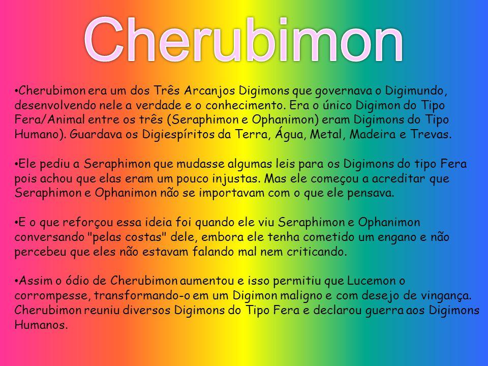 Cherubimon era um dos Três Arcanjos Digimons que governava o Digimundo, desenvolvendo nele a verdade e o conhecimento. Era o único Digimon do Tipo Fer