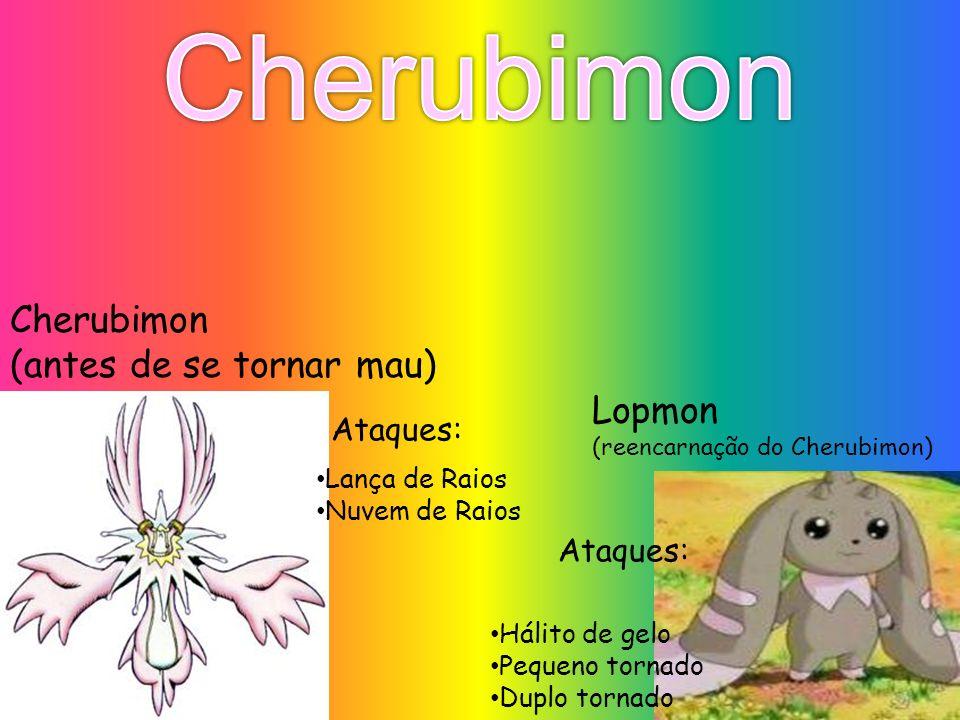 Cherubimon (antes de se tornar mau) Lopmon (reencarnação do Cherubimon) Lança de Raios Nuvem de Raios Ataques: Hálito de gelo Pequeno tornado Duplo to