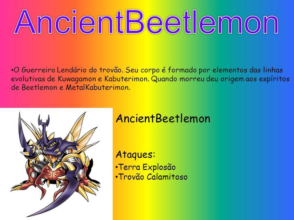AncientBeetlemon Ataques: Terra Explosão Trovão Calamitoso O Guerreiro Lendário do trovão. Seu corpo é formado por elementos das linhas evolutivas de