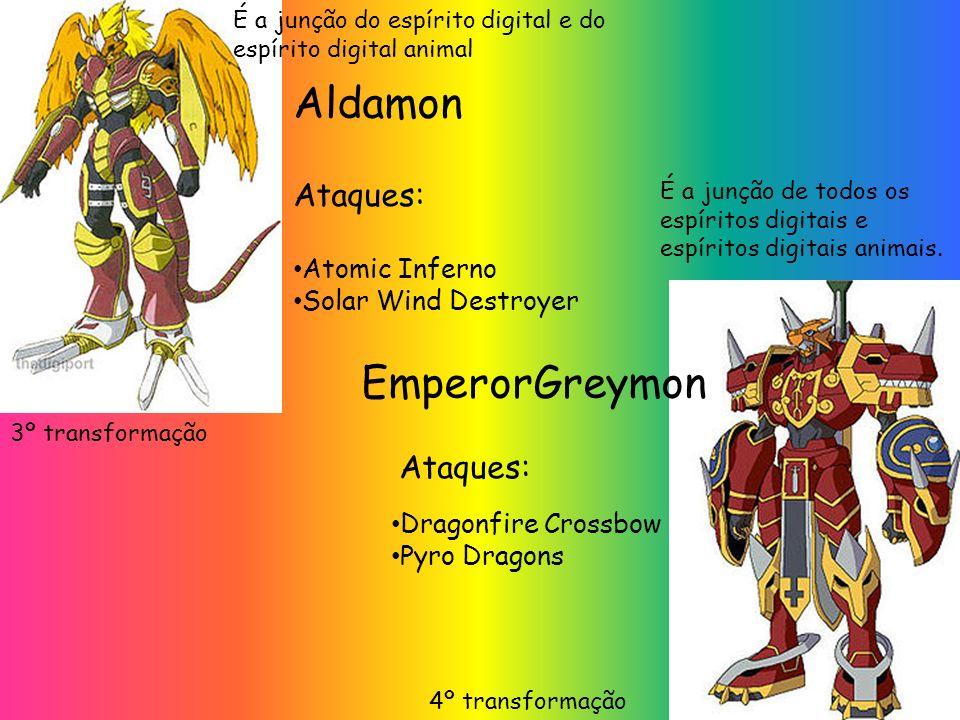 EmperorGreymon Aldamon Ataques: Atomic Inferno Solar Wind Destroyer 3º transformação Dragonfire Crossbow Pyro Dragons Ataques: 4º transformação É a junção do espírito digital e do espírito digital animal É a junção de todos os espíritos digitais e espíritos digitais animais.