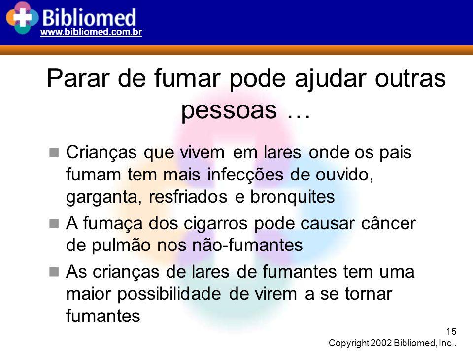 www.bibliomed.com.br 15 Copyright 2002 Bibliomed, Inc.. Parar de fumar pode ajudar outras pessoas … Crianças que vivem em lares onde os pais fumam tem