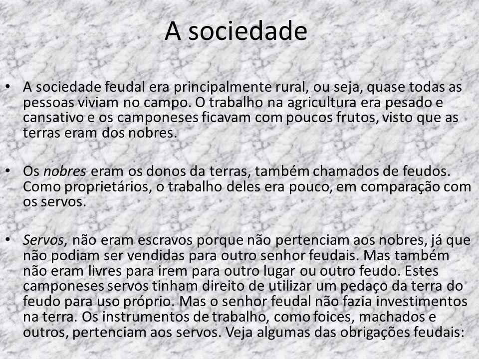 A sociedade A sociedade feudal era principalmente rural, ou seja, quase todas as pessoas viviam no campo. O trabalho na agricultura era pesado e cansa