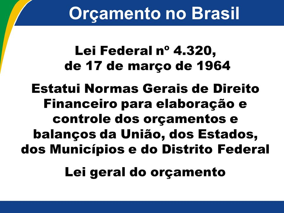 Orçamento no Brasil Lei Federal nº 4.320, de 17 de março de 1964 Estatui Normas Gerais de Direito Financeiro para elaboração e controle dos orçamentos