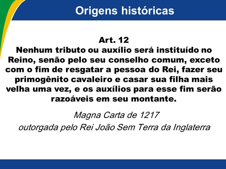 Origens históricas Art. 12 Nenhum tributo ou auxílio será instituído no Reino, senão pelo seu conselho comum, exceto com o fim de resgatar a pessoa do