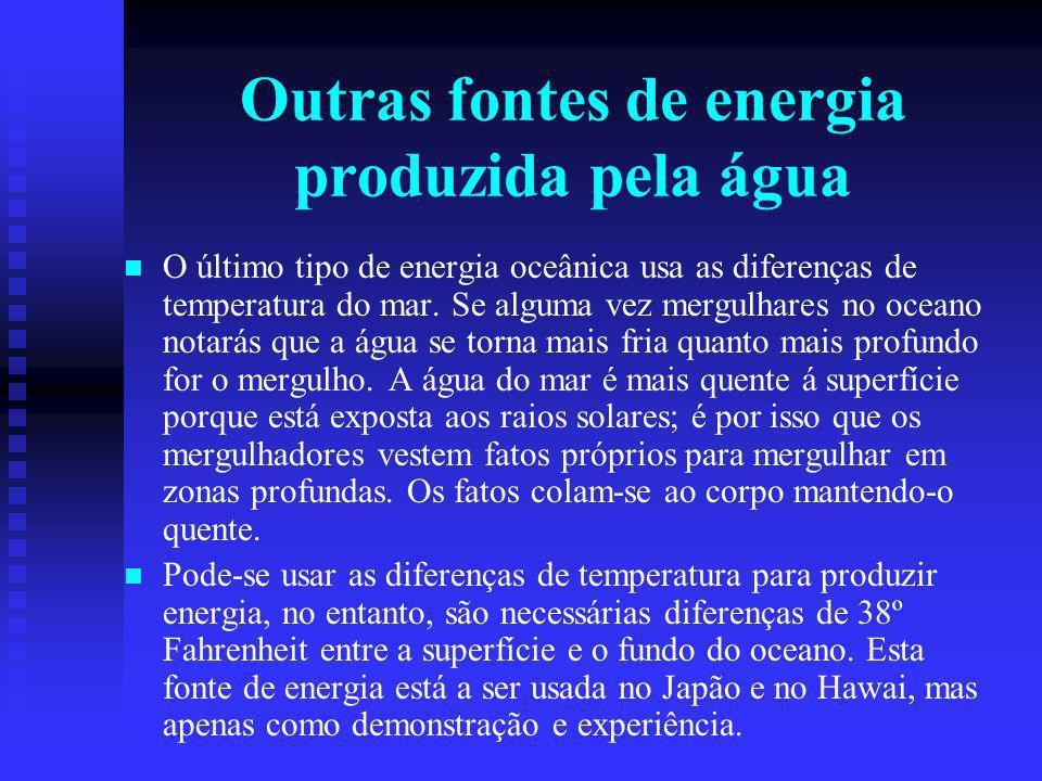 Outras fontes de energia produzida pela água O último tipo de energia oceânica usa as diferenças de temperatura do mar.
