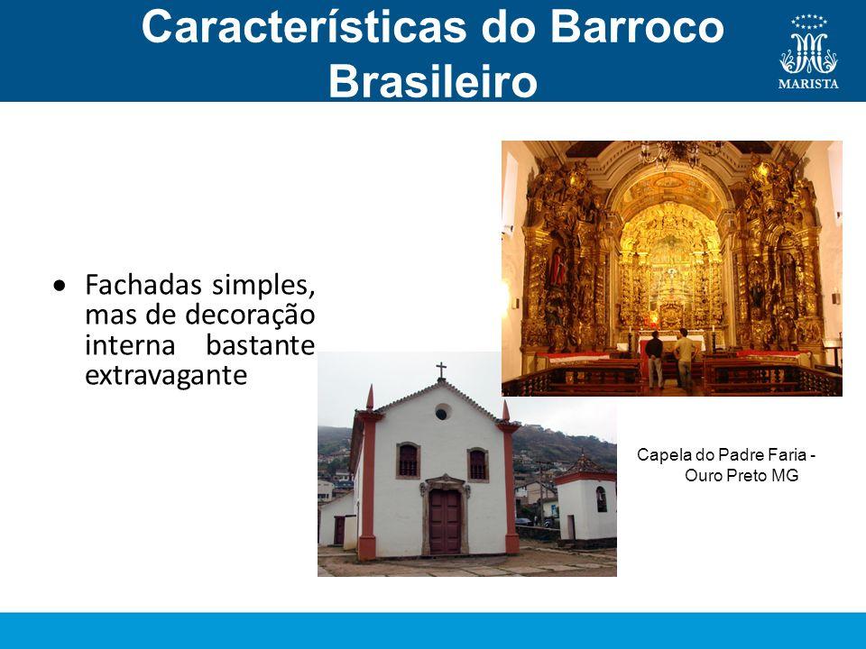 Características do Barroco Brasileiro Arquitetura Fachadas simples, mas de decoração interna bastante extravagante Capela do Padre Faria - Ouro Preto