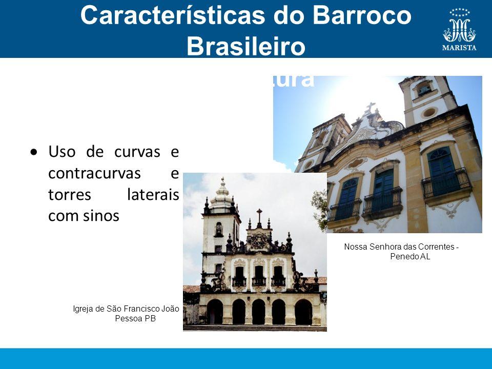 Características do Barroco Brasileiro Arquitetura Uso de curvas e contracurvas e torres laterais com sinos Nossa Senhora das Correntes - Penedo AL Igr