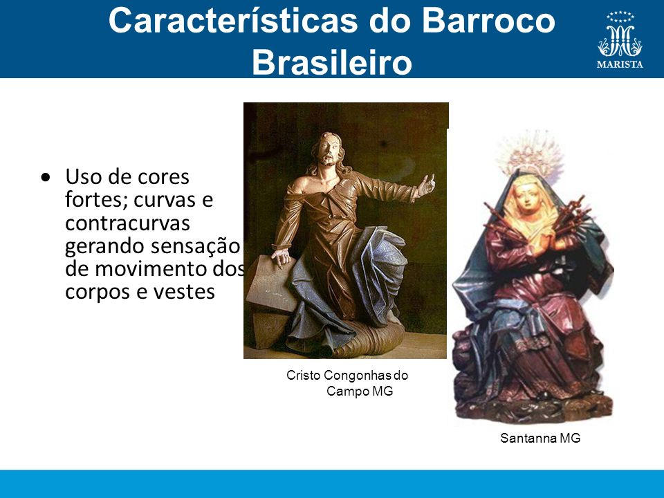 Características do Barroco Brasileiro Escultura Uso de cores fortes; curvas e contracurvas gerando sensação de movimento dos corpos e vestes Cristo Co