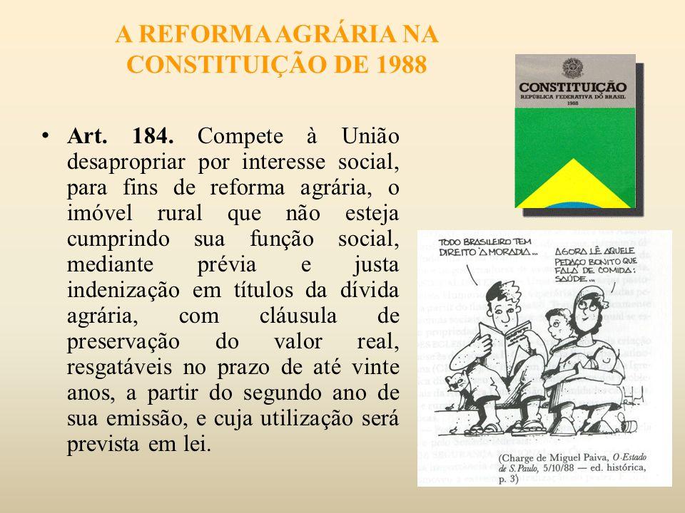 A REFORMA AGRÁRIA NA CONSTITUIÇÃO DE 1988 Art. 184. Compete à União desapropriar por interesse social, para fins de reforma agrária, o imóvel rural qu
