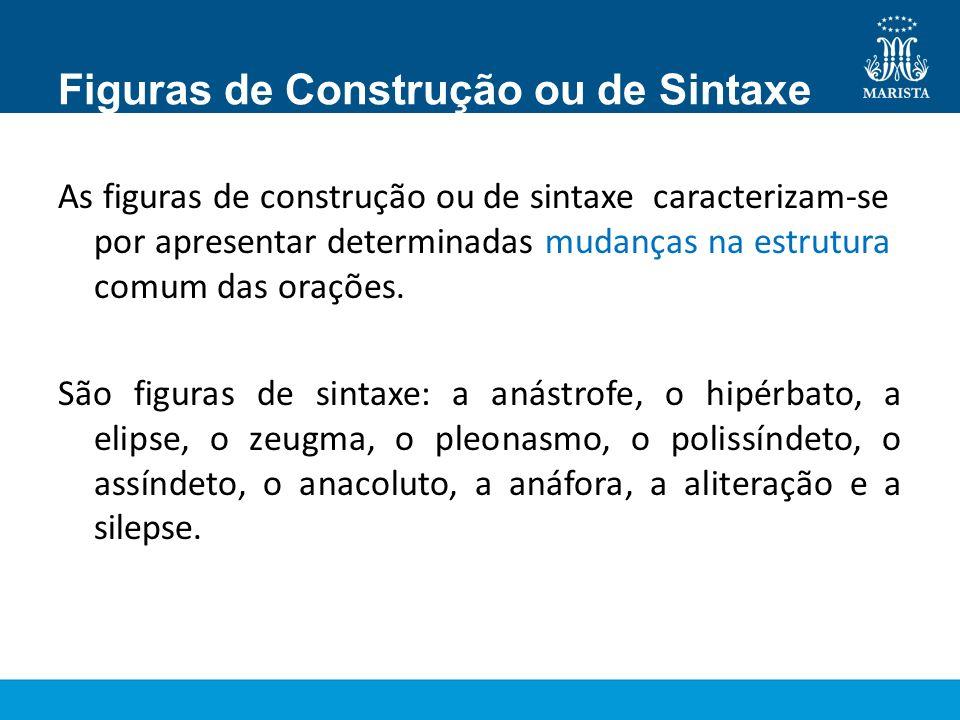 Figuras de Construção ou de Sintaxe As figuras de construção ou de sintaxe caracterizam-se por apresentar determinadas mudanças na estrutura comum das