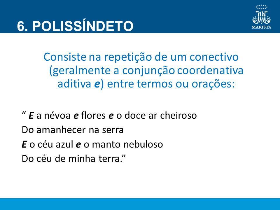 6. POLISSÍNDETO Consiste na repetição de um conectivo (geralmente a conjunção coordenativa aditiva e) entre termos ou orações: E a névoa e flores e o