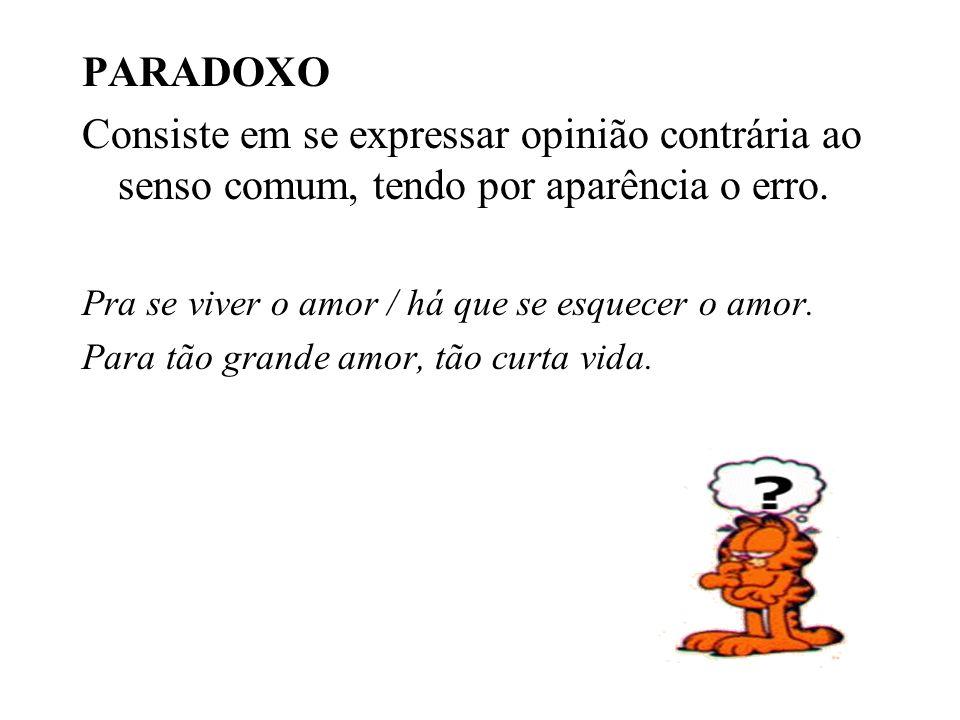 PARADOXO Consiste em se expressar opinião contrária ao senso comum, tendo por aparência o erro. Pra se viver o amor / há que se esquecer o amor. Para