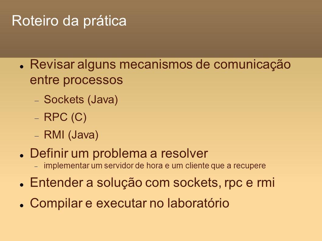 Roteiro da prática Revisar alguns mecanismos de comunicação entre processos Sockets (Java) RPC (C) RMI (Java) Definir um problema a resolver implementar um servidor de hora e um cliente que a recupere Entender a solução com sockets, rpc e rmi Compilar e executar no laboratório