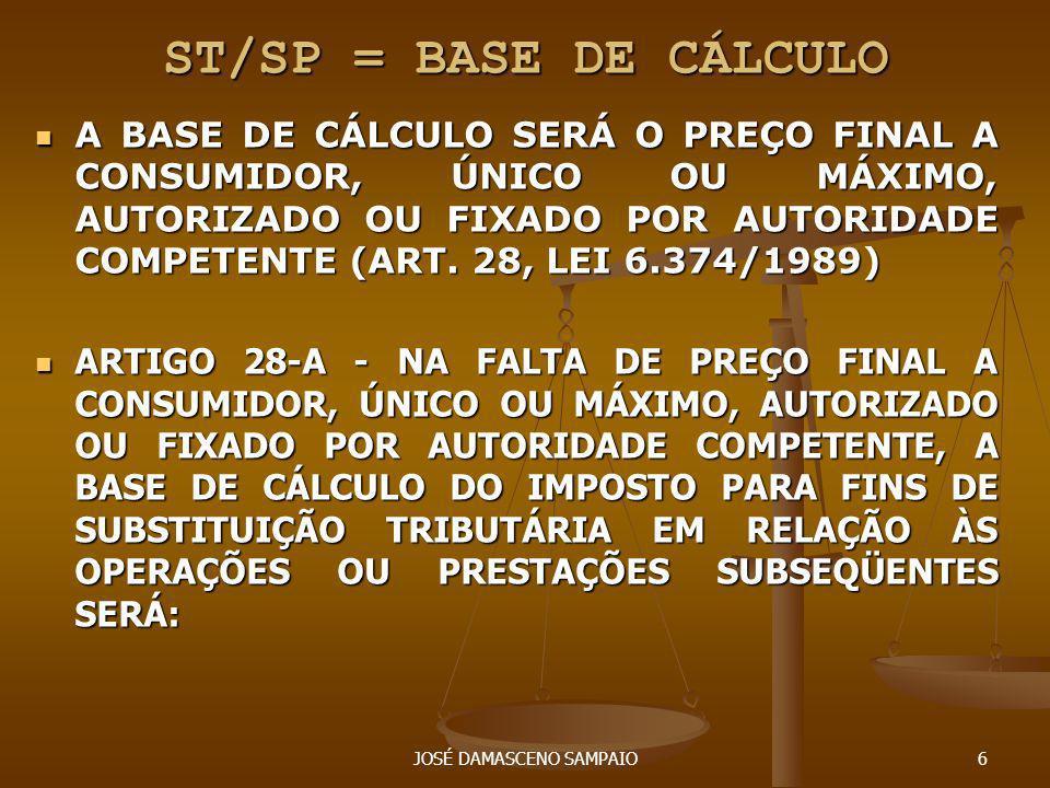 JOSÉ DAMASCENO SAMPAIO7 ST/SP = BASE DE CÁLCULO ST/SP = BASE DE CÁLCULO I - O VALOR DA OPERAÇÃO OU PRESTAÇÃO PRATICADO PELO SUJEITO PASSIVO POR SUBSTITUIÇÃO TRIBUTÁRIA OU PELO CONTRIBUINTE SUBSTITUÍDO INTERMEDIÁRIO, INCLUÍDOS OS VALORES CORRESPONDENTES A FRETE, CARRETO, SEGURO, IMPOSTOS E OUTROS ENCARGOS TRANSFERÍVEIS AO ADQUIRENTE, ACRESCIDO DO VALOR RESULTANTE DA APLICAÇÃO DE PERCENTUAL DE MARGEM DE VALOR AGREGADO ESTABELECIDO.