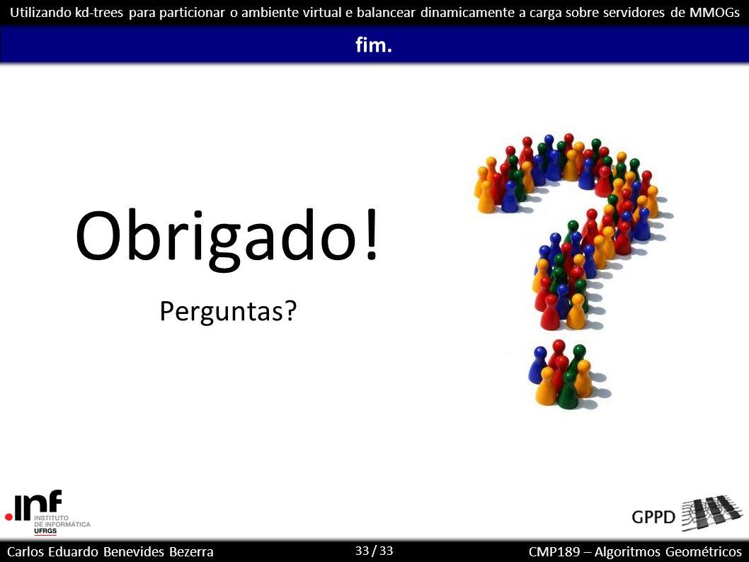 33 / 33 Carlos Eduardo Benevides BezerraCMP189 – Algoritmos Geométricos Utilizando kd-trees para particionar o ambiente virtual e balancear dinamicame