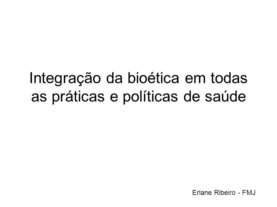 Integração da bioética em todas as práticas e políticas de saúde Erlane Ribeiro - FMJ