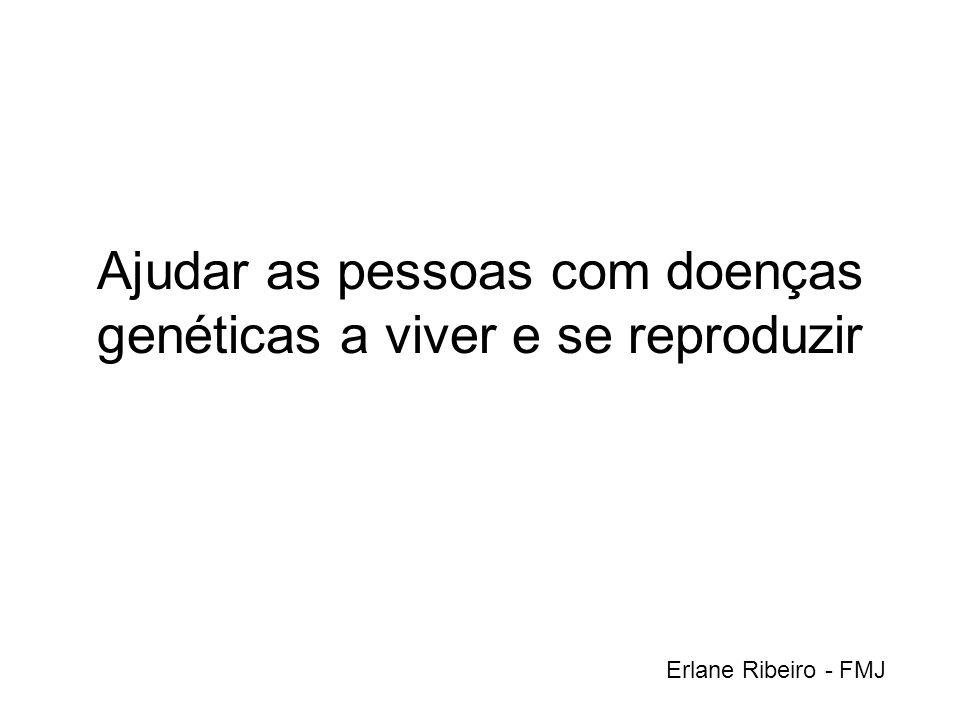 Ajudar as pessoas com doenças genéticas a viver e se reproduzir Erlane Ribeiro - FMJ