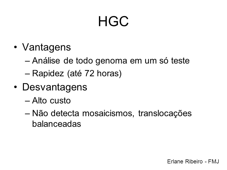 HGC Vantagens –Análise de todo genoma em um só teste –Rapidez (até 72 horas) Desvantagens –Alto custo –Não detecta mosaicismos, translocações balancea