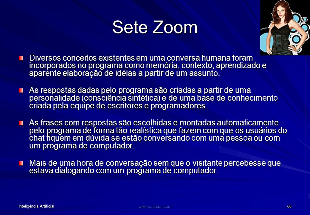Inteligência Artificial www.oderson.com 65 Sete Zoom Mais de 1 milhão de frases conversadas em apenas 2 meses. Mais de 40 matérias publicadas na impre