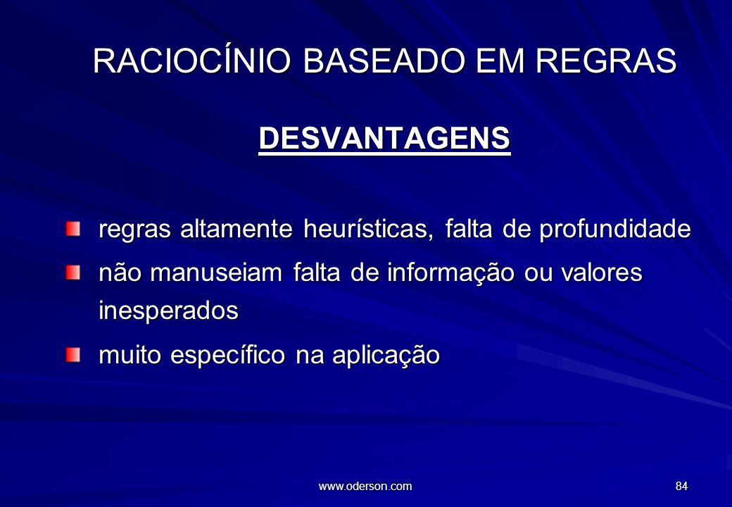 www.oderson.com 83 RACIOCÍNIO BASEADO EM REGRAS VANTAGENS modo direto modo direto modular modular desempenho desempenho facilidades de explicação faci