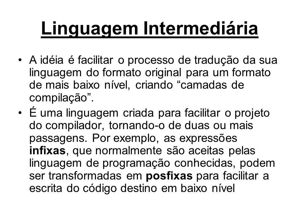 Linguagem Intermediária A idéia é facilitar o processo de tradução da sua linguagem do formato original para um formato de mais baixo nível, criando c