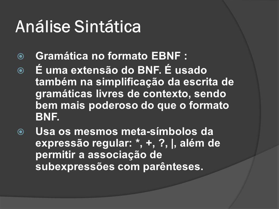 Análise Sintática Gramática no formato EBNF : É uma extensão do BNF. É usado também na simplificação da escrita de gramáticas livres de contexto, send