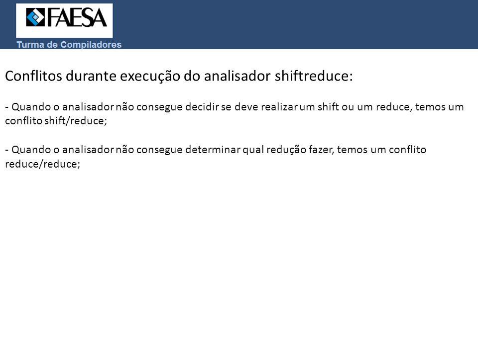 Conflitos durante execução do analisador shiftreduce: - Quando o analisador não consegue decidir se deve realizar um shift ou um reduce, temos um conf
