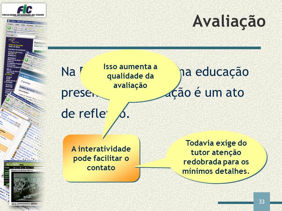 33 Avaliação Na EAD, assim como na educação presencial, a avaliação é um ato de reflexão. A interatividade pode facilitar o contato Isso aumenta a qua