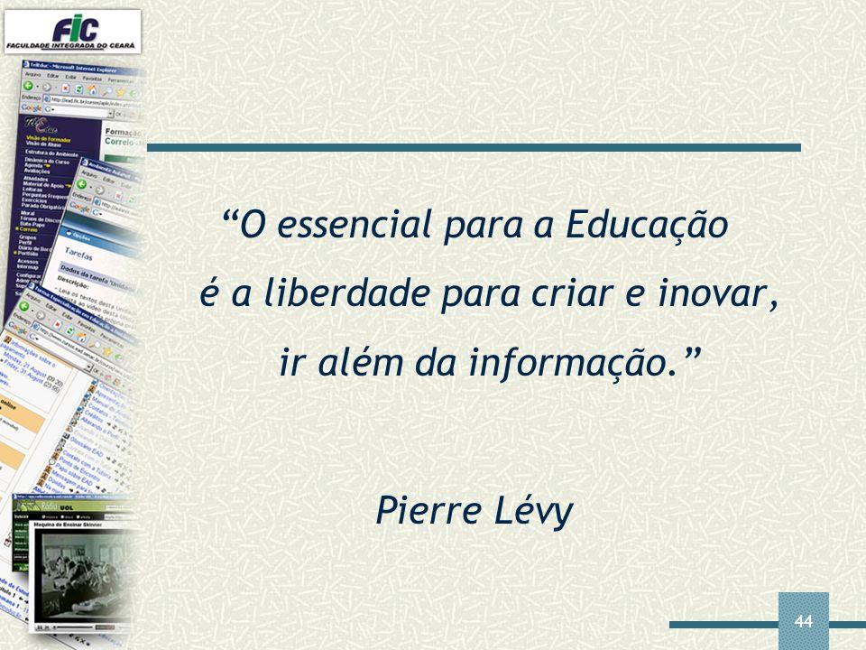 44 O essencial para a Educação é a liberdade para criar e inovar, ir além da informação. Pierre Lévy