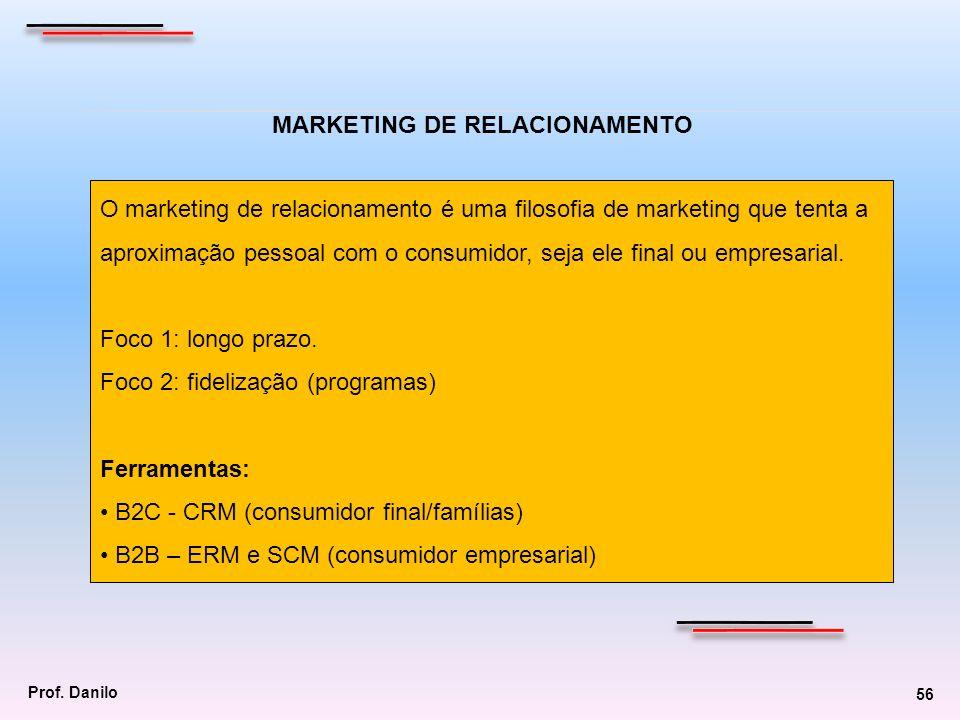 Prof. Danilo 56 MARKETING DE RELACIONAMENTO O marketing de relacionamento é uma filosofia de marketing que tenta a aproximação pessoal com o consumido