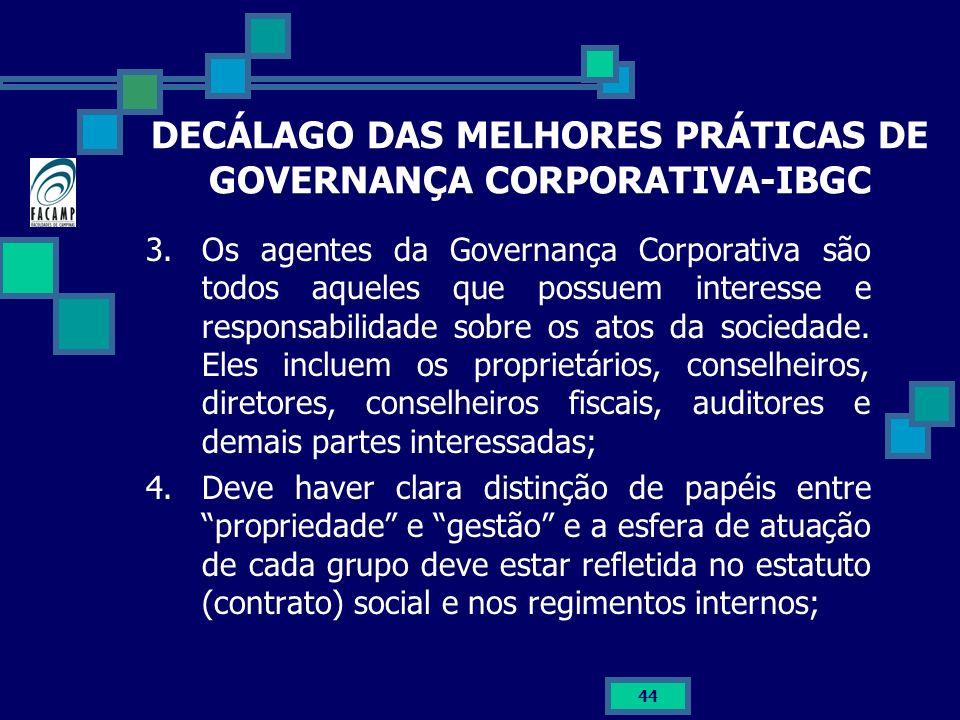 44 DECÁLAGO DAS MELHORES PRÁTICAS DE GOVERNANÇA CORPORATIVA-IBGC 3.Os agentes da Governança Corporativa são todos aqueles que possuem interesse e resp
