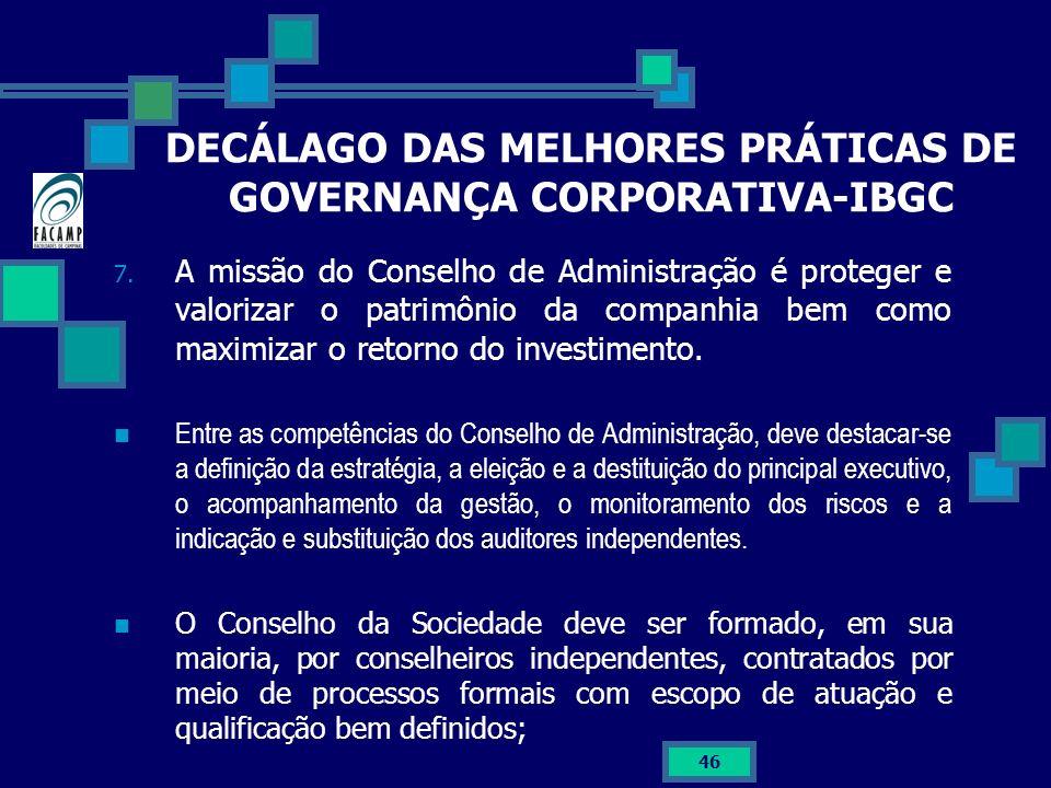 46 DECÁLAGO DAS MELHORES PRÁTICAS DE GOVERNANÇA CORPORATIVA-IBGC 7. A missão do Conselho de Administração é proteger e valorizar o patrimônio da compa