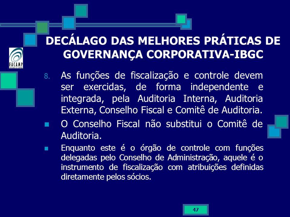 47 DECÁLAGO DAS MELHORES PRÁTICAS DE GOVERNANÇA CORPORATIVA-IBGC 8. As funções de fiscalização e controle devem ser exercidas, de forma independente e