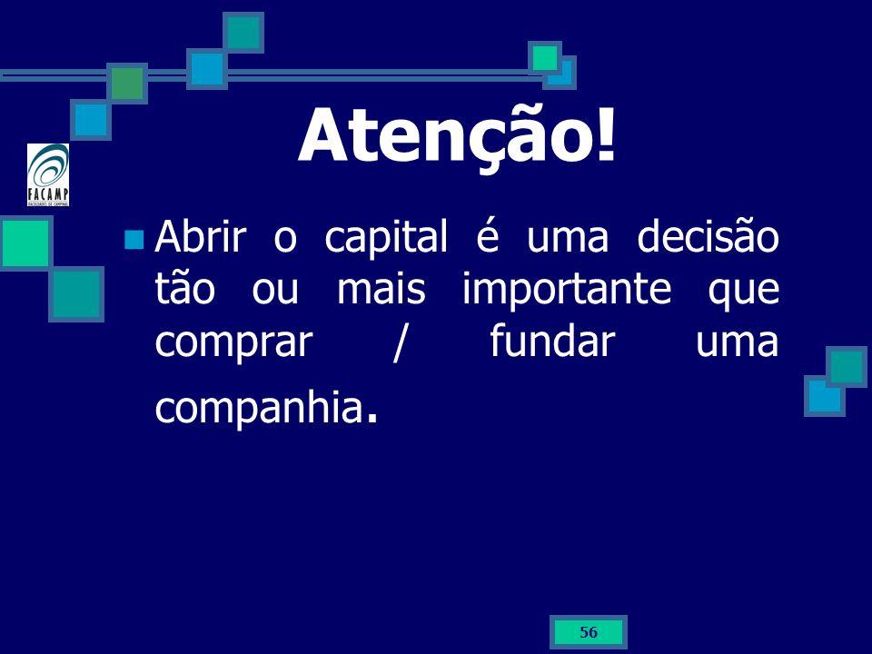 56 Atenção! Abrir o capital é uma decisão tão ou mais importante que comprar / fundar uma companhia.