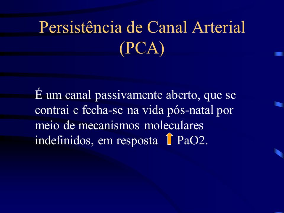 Persistência de Canal Arterial (PCA) É um canal passivamente aberto, que se contrai e fecha-se na vida pós-natal por meio de mecanismos moleculares indefinidos, em resposta PaO2.