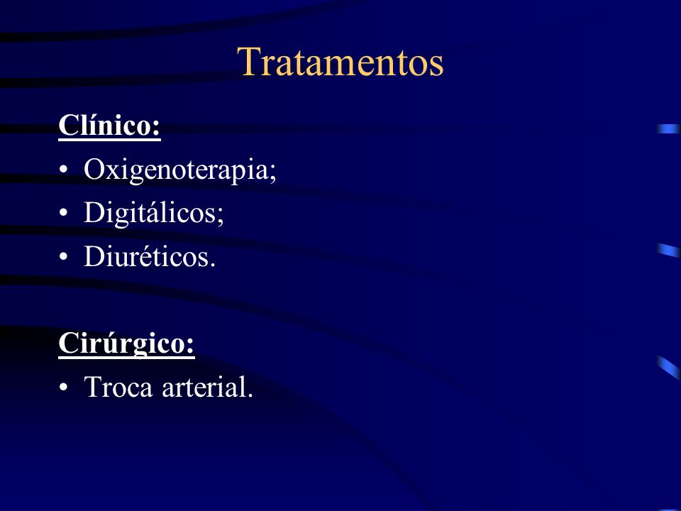 Tratamentos Clínico: Oxigenoterapia; Digitálicos; Diuréticos. Cirúrgico: Troca arterial.