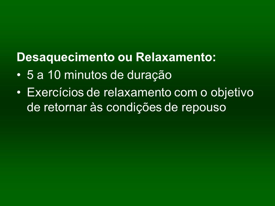 Desaquecimento ou Relaxamento: 5 a 10 minutos de duração Exercícios de relaxamento com o objetivo de retornar às condições de repouso