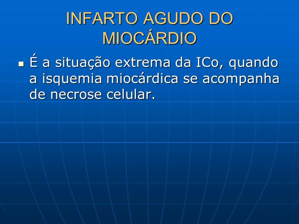 INFARTO AGUDO DO MIOCÁRDIO É a situação extrema da ICo, quando a isquemia miocárdica se acompanha de necrose celular. É a situação extrema da ICo, qua